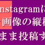 Instagramに写真を投稿するとき、スクエア(正方形)にトリミングせずにもと画像の縦横比のまま(長方形のまま)にする方法。